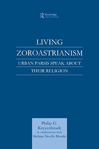 Living Zoroastrianism: Urban Parsis Speak about Their Religion: Philip G. Kreyenbroek