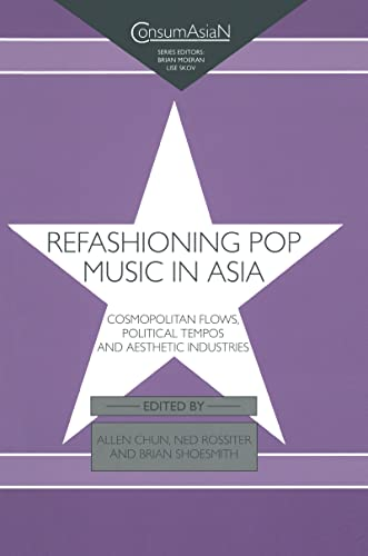 9780700714018: Refashioning Pop Music in Asia: Cosmopolitan Flows, Political Tempos, and Aesthetic Industries (ConsumAsian Series)