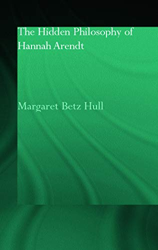 The Hidden Philosophy of Hannah Arendt (Routledge Jewish Studies Series): Margaret Betz Hull