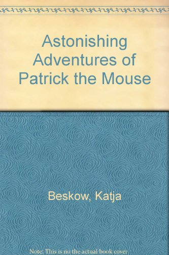 The Astonishing Adventures of Patrick the Mouse: Katja Beskow