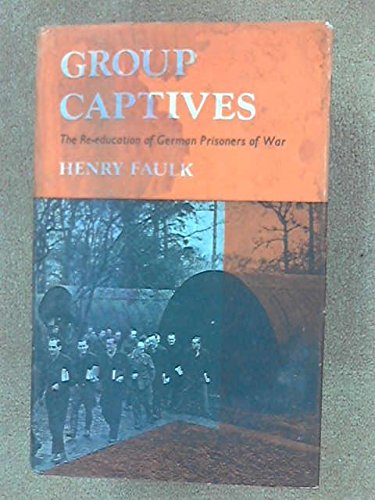 Group Captives: Re-education of German Prisoners-of-War, 1945-48: Faulk, Henry