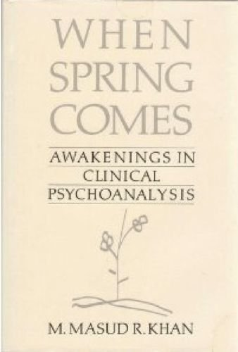 When Spring Comes: Awakenings in Clinical Psychoanalysis: Khan, Mohammed Masud