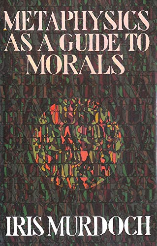 Metaphysics as a guide to Morals: Murdoch, Iris