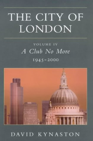 The City of London. Volume IV A Club No More, 1945-2000: Kynaston, David