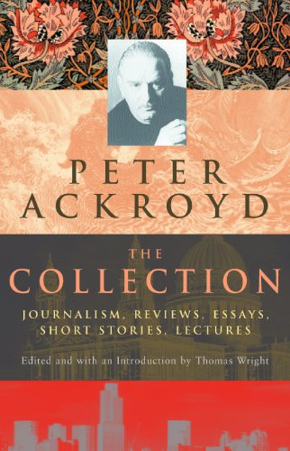 9780701173005: Peter Ackroyd: The Collection: Journalism, Reviews, Essays, Short Stories, Lectures