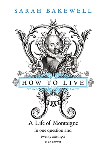How to Live: A Life of Montaigne in One Question and Twenty Attempts at An Answer: Bakewell, Sarah