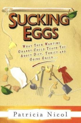 9780701182403: Sucking Eggs: What Your Wartime Granny Could Teach You about Diet, Thrift and Going Green