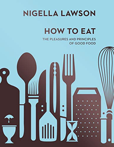 9780701189181: How To Eat: The Pleasures and Principles of Good Food (Nigella Collection)