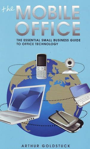 The Mobile Office: The Essential Small Business Guide to Office Technology: Arthur Goldstuck, ...