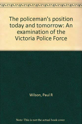 The policeman's position today and tomorrow: An examination of the Victoria Police Force (9780702207549) by Paul R Wilson