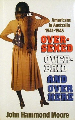 Over-Sexed, Over-Paid, and over Here: Americans in Australia, 1941-1945: Moore, John Hammond