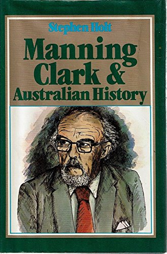 Manning Clark and Australian History: Holt, Stephen