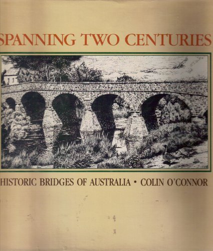 Spanning Two Centuries. Historic Bridges of Australia.: O'Connor, Colin