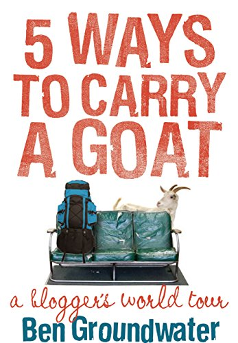 5 Ways to Carry a Goat: A Blogger's World Tour: Groundwater, Ben
