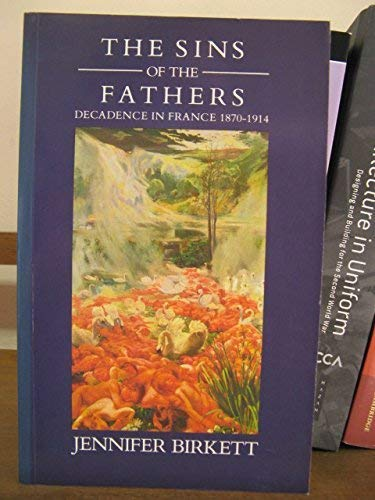 Sins of the Fathers: Decadence in France, 1870-1914: Birkett, Jennifer