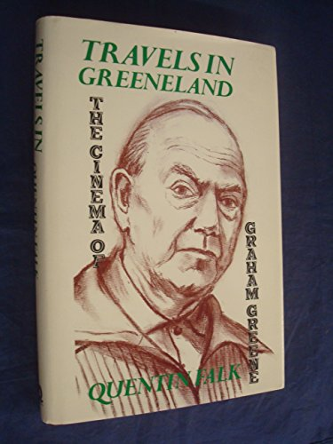 Travels in Greeneland : The Cinema of Graham Greene: Falk, Quentin