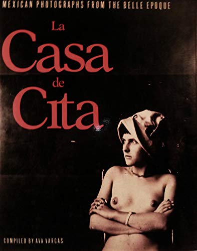 La Casa De Cita: Mexican Photographs from the Belle Epoque: Vargas, Ava (compiled by)