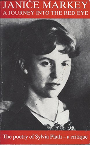 A Journey into the Red Eye: The Poetry of Sylvia Plath-A Critique: Markey, Janice