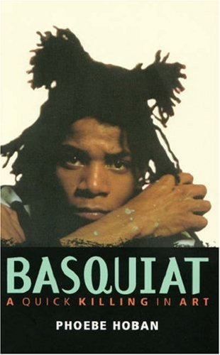 Basquiat: A Quick Killing In Art: Phoebe Hoban