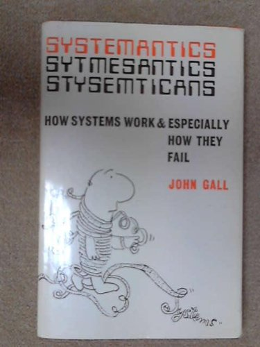 Systemantics: How Systems Work and Especially How They Fail: Gall, John