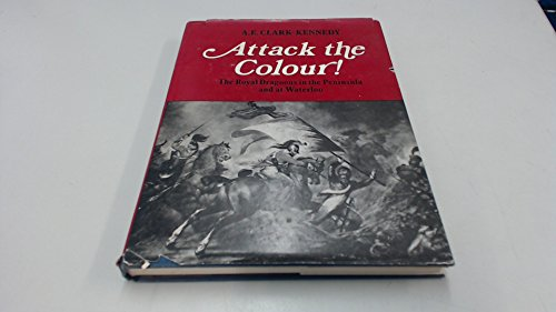 Attack the Colour! The Royal Dragoons in the Peninsula and at Waterloo.