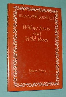 Willow Seeds and Wild Roses (9780705102568) by Jeannette Arnold