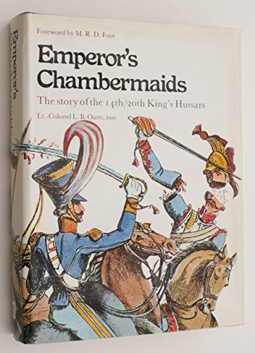 Emperor's Chambermaids: The Story of the 14th/20th King's Hussars: Oatts, L.B.