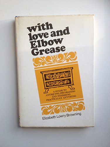 With Love and Elbow Grease a Guide to Antiquing ,decorating, and Finishing Almost Everything