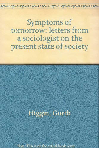 Symptoms of tomorrow: letters from a sociologist on the present state of society: Gurth Higgin
