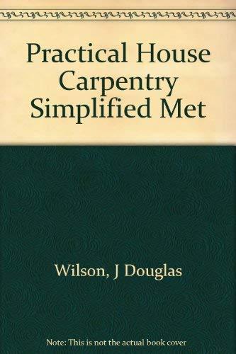 Practical House Carpentry Simplified Met: Wilson, J Douglas