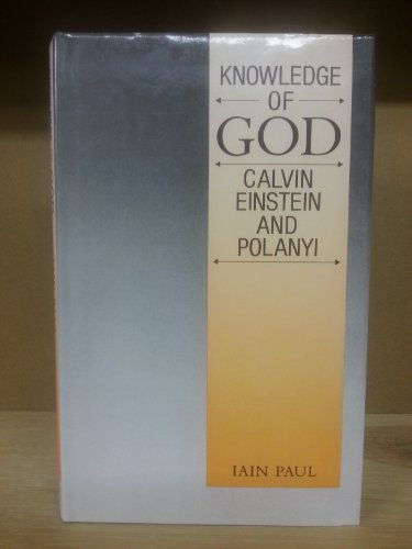 Knowledge of God: Calvin, Einstein, and Polanyi: Iain Paul