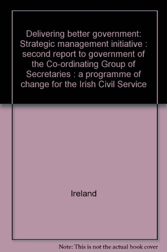 Delivering better government: Strategic management initiative : second report to government of the Co-ordinating Group of Secretaries : a programme of change for the Irish Civil Service (9780707624068) by Ireland
