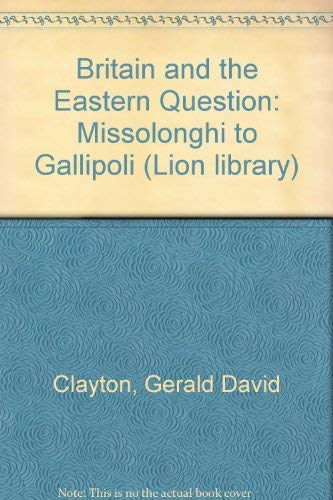 Britain and the Eastern Question Missolonghi to Gallipoli: Clayton, Gerald David