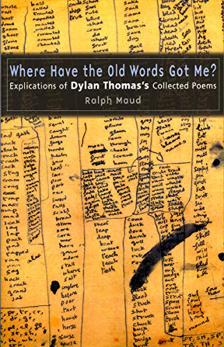 Where Have the Old Words Got Me?: Explications of Dylan Thomas's Collected Poems, 1934-1953 (0708317790) by Ralph Maud