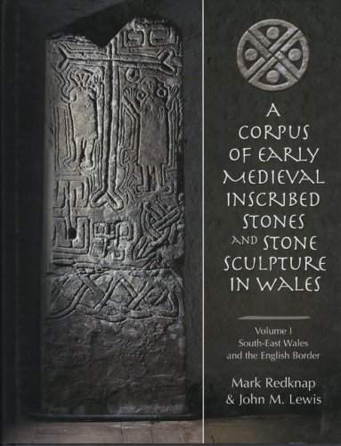 A CORPUS OF EARLY MEDIEVAL INSCRIBED STONES AND STONE SCULPTURE IN WALES, 1: SOUTH-EAST WALES AND...