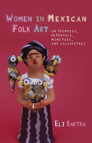 Women in Mexican Folk Art: Of Promises, Betrayals, Monsters and Celebrities (Hardback): Eli Bartra