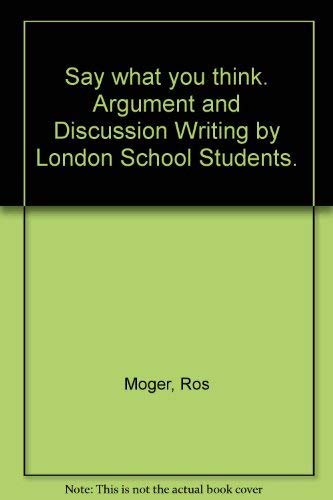 Say what you think. Argument and Discussion Writing by London School Students.: Moger, Ros