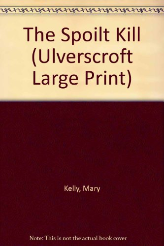 The Spoilt Kill (Ulverscroft Large Print Series) (0708922236) by Kelly, Mary