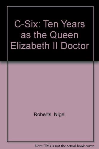 """C-Six: Ten Years as the """"Queen Elizabeth II"""" Doctor: Roberts, Nigel"""