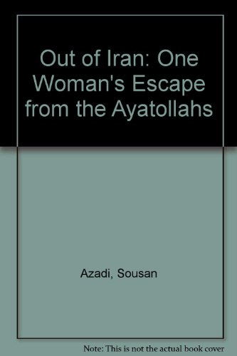 Out of Iran: One Woman's Escape from the Ayatollahs: S. Azadi, Angela Ferrante
