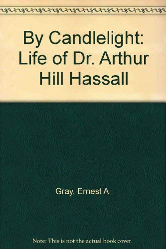 By Candlelight: The Life of Dr Arthur Hill Hassall, 1817-94.: GRAY, Ernest A.