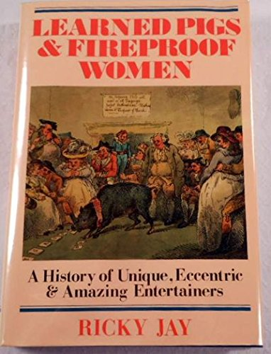 Learned Pigs & Fireproof Women: A History of Unique, Eccentric & Amazing Entertainers