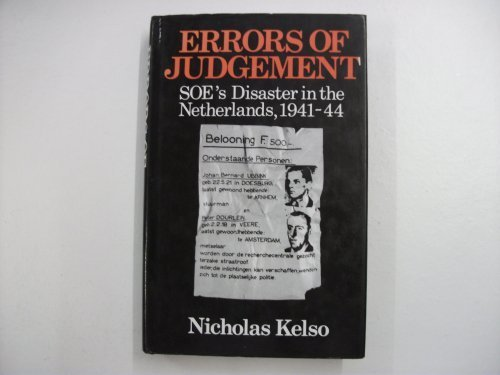 ERRORS OF JUDGEMENT. SOE?s Disaster in the Netherlands, 1941-44.