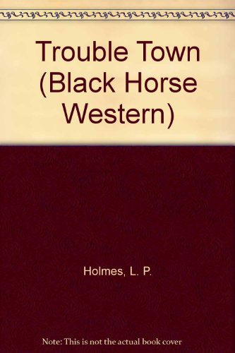 Trouble Town (Black Horse Westerns) (9780709049067) by Holmes, L.P.