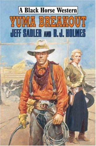 Yuma Breakout (A Black Horse Western): Jeff Sadler,B.J. Holmes