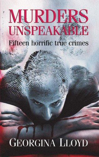 Murders Unspeakable: Fifteen Horrific True Crimes: Lloyd, Georgina