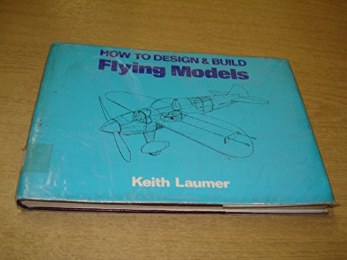 How to Design and Build Flying Models: Laumer, Keith
