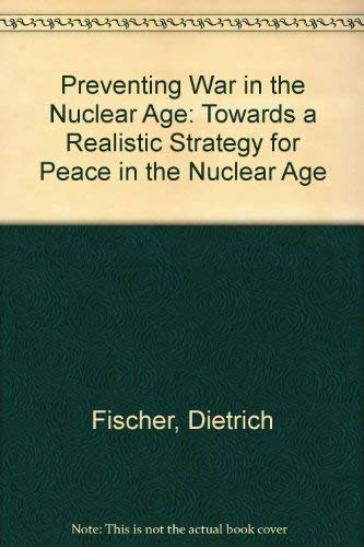 Preventing War in the Nuclear Age: Towards a Realistic Strategy for Peace in the Nuclear Age: ...