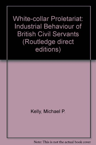 White-collar Proletariat: Industrial Behaviour of British Civil Servants (Routledge direct editions...