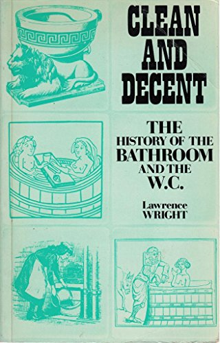 CLEAN AND DECENT. The Fascinating History of the Bathroom and the Water Closet., and of sundry Ha...